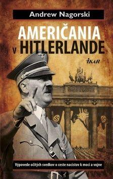 Andrew Nagorski: Američania v Hitlerlande - Výpovede očitých svedkov o ceste nacistov k moci a vojne cena od 0 Kč