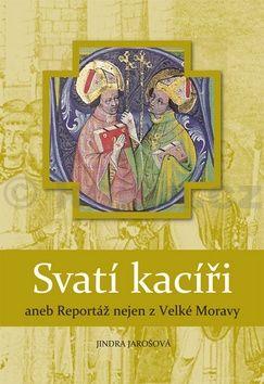 Jindra Jarošová: Svatí kacíři aneb Reportáž nejen z Velké Moravy cena od 123 Kč