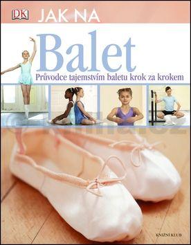 Jane Hackett: Jak na balet. Průvodce tajemstvím baletu krok za krokem cena od 199 Kč