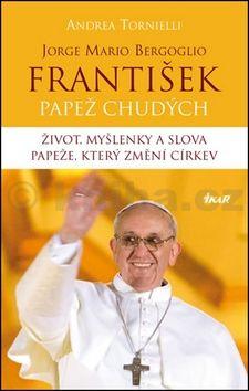 Andrea Tornielli: František – Papež chudých. Život, myšlenky a slova papeže, který změní církev cena od 174 Kč