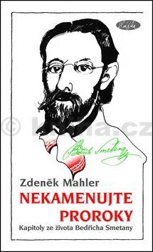 Zdeněk Mahler: Nekamenujte proroky - Kapitoly ze života Bedřicha Smetany cena od 155 Kč
