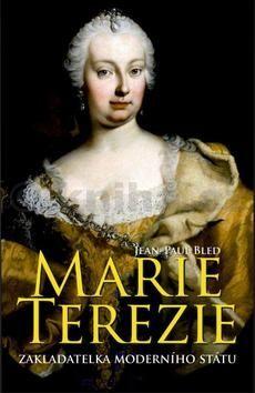 Jean-Paul Bled: Marie Terezie - Zakladatelka moderního státu cena od 319 Kč