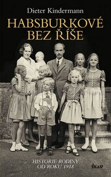 Dieter Kindermann: Habsburkové bez říše - Historie rodiny od roku 1918 cena od 239 Kč