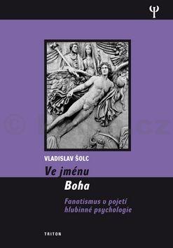 Vladislav Šolc: Ve jménu Boha - Fanatismus v pojení hlubinné psychologie cena od 189 Kč