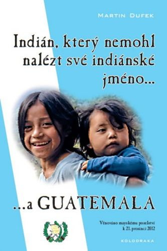 Martin Dufek: Indián, který nemohl nalézt své indiánské jméno...a Guatemala cena od 155 Kč