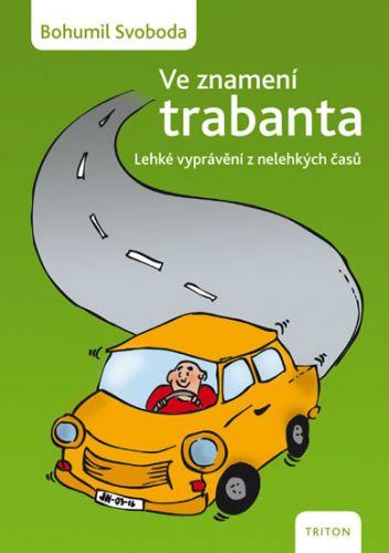 Bohumil Svoboda: Ve znamení trabanta - Lehké vyprávění z nelehkých časů cena od 116 Kč