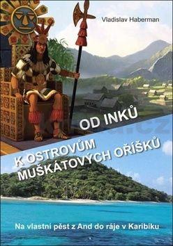 Vladislav Haberman: Od Inků k ostrovům muškátových oříšků cena od 158 Kč