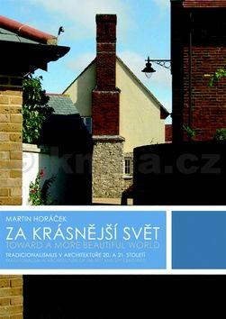 Martin Horáček: Za krásnější svět - Tradicionalismus v architektuře 20. a 21. století cena od 507 Kč