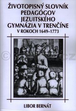 Libor Bernát: Životopisný slovník pedagógov jezuitského gymnázia v Trenčíne v rokoch 1649-1773 cena od 276 Kč