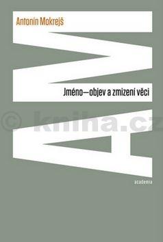 Antonín Mokrejš: Jméno - objev a zmizení věci cena od 175 Kč