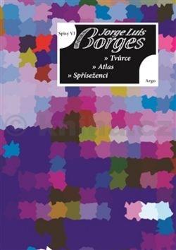 Jorge Luis Borges: Spisy VI - Tvůrce, Atlas, Spříseženci cena od 163 Kč