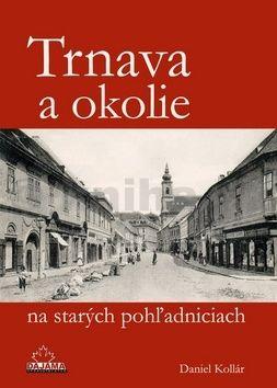 Daniel Kollár: Trnava a okolie na starých pohľadniciach cena od 238 Kč