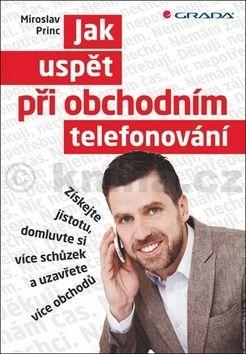 Miroslav Princ: Jak uspět při obchodním telefonování - Získejte jistotu, domluvte si více schůzek a uzavřete více obchodů cena od 211 Kč