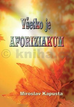 Miroslav Kapusta Všetko je AFORIZIAKUM cena od 152 Kč