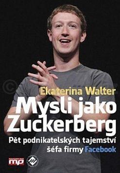 Ekaterina Walter: Mysli jako Zuckerberg - Pět podnikatelských tajemství šéfa firmy Facebook cena od 237 Kč