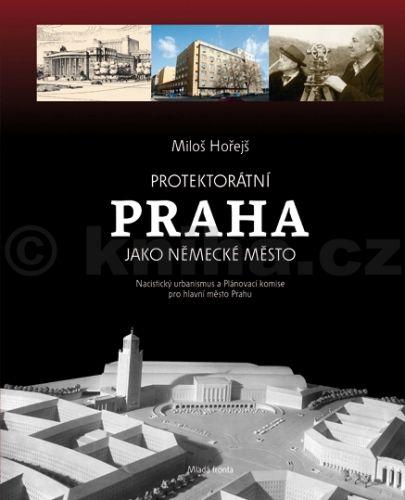Miloš Hořejš: Protektorátní Praha jako německé město cena od 474 Kč