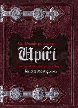 Charlotte Montague: Upíři: Od Drákuly po Stmívání - Kompletní průvodce upíří mytologií cena od 354 Kč