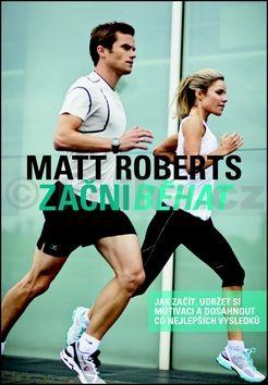 Matt Roberts: Začni běhat - Jak začít, udržet si motivaci a dosáhnout co nejlepších výsledků cena od 319 Kč