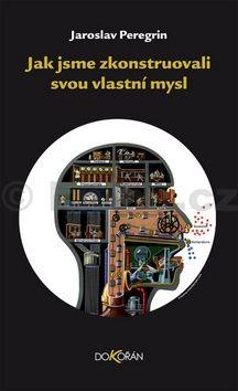Jaroslav Peregrin: Jak jsme zkonstruovali svou vlastní mysl cena od 133 Kč