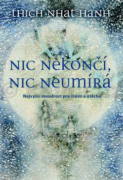 Thich Nhat Hanh: Nic nekončí, nic neumírá - Nejvyšší moudrost pro štěstí a útěchu cena od 131 Kč