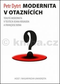 Dytrt Petr: Modernita v otaznících - Tekutá modernita v textech Jeana Rouauda a Françoise Bona cena od 140 Kč