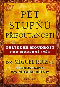 don Miguel Ruiz Jr.: Pět stupňů připoutanosti - Toltécká moudrost pro moderní svět cena od 199 Kč