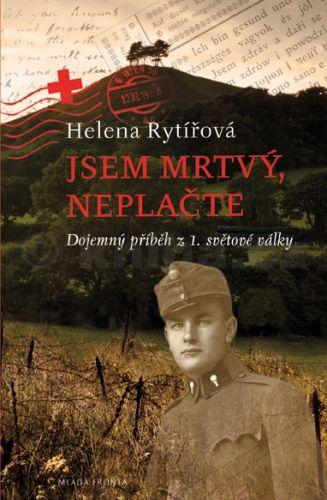 Helena Rytířová: Jsem mrtvý, neplačte - Dojemný příběh z 1. světové války cena od 172 Kč