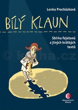 Lenka Procházková: Bílý klaun - Sbírka fejetonů a jiných krátkých textů cena od 123 Kč