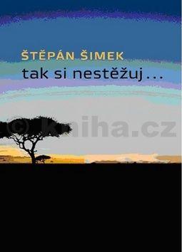 Štěpán Šimek: Tak si nestěžuj... cena od 156 Kč