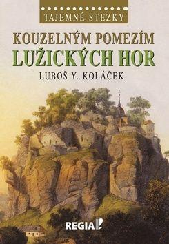 Koláček Y. Luboš: Tajemné stezky - Kouzelným pomezím Lužických hor cena od 197 Kč