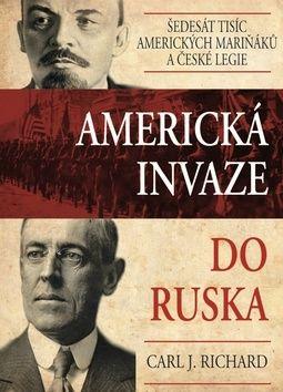Richard Carl J.: Americká invaze do Ruska - Šedesát tisíc amerických mariňáků a české legie cena od 176 Kč