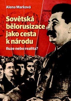 Alena Marková: Sovětská bělorusizace jako cesta k národu cena od 185 Kč