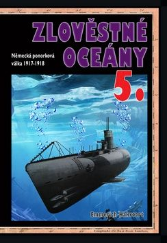Emmerich Hakvoort: Zlověstné oceány 5. - Německá ponorková válka 1917-1918 cena od 243 Kč