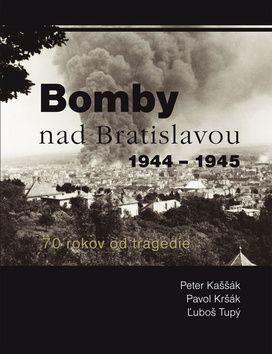 Peter Kaššák, Pavol Kršák, Ľuboš Tupý: Bomby nad Bratislavou 1944 - 1945 cena od 216 Kč