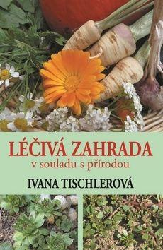 Ivana Tischerová: Léčivá zahrada v souladu s přírodou cena od 120 Kč