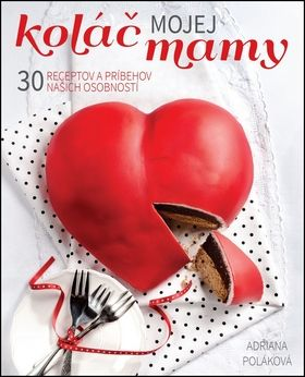 Adriana Poláková: Koláč mojej mamy 30 receptov a príbehov našich osobností cena od 289 Kč
