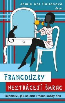 Jamie Cat Callan: Francouzky neztrácejí šmrnc - Tajemství, jak se cítit krásná každý den cena od 183 Kč