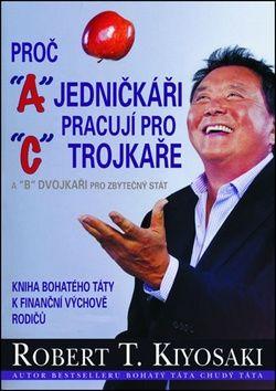 Robert T. Kiyosaki: Proč jedničkáři pracují pro trojkaře a dvojkaři pro státní správu cena od 270 Kč