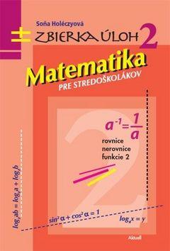 Soňa Holéczyová: Matematika pre stredoškolákov Zbierka úloh 2 cena od 228 Kč