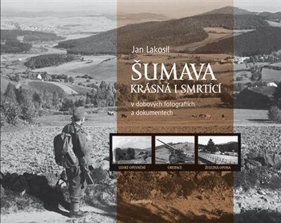 Jan Lakosil: Šumava krásná i smrtící v dobových fotografiích a dokumentech cena od 349 Kč