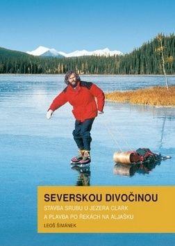 Leoš Šimánek: Severskou divočinou - Stavba srubu u jezera Clark a plavba po řekách na Aljašku cena od 261 Kč