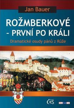 Jan Bauer: Rožmberkové - první po králi aneb Dramatické osudy pánů z Růže cena od 145 Kč