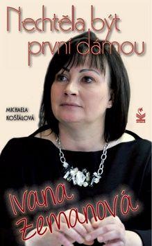 Michaela  Košťálová: Ivana Zemanová - Něchtěla být první dámou cena od 170 Kč