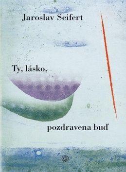 Jaroslav Seifert: Ty, lásko, pozdravena buď! cena od 129 Kč
