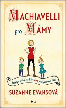 Suzanne Evansová: Machiavelli pro mámy - Zásady úspěšné vladařky aneb Jak vychovávat děti cena od 198 Kč