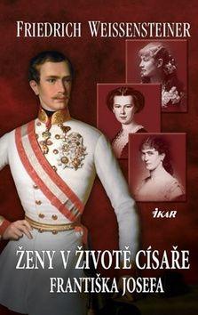 Friedrich Weissensteiner: Ženy v životě císaře Františka Josefa cena od 207 Kč