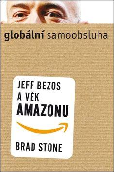 Stone Brad: Globální samoobsluha - Jeff Bezos a věk Amazonu cena od 319 Kč