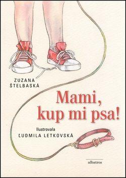 Zuzana Štelbaská, Ľudmila Letkovská: Mami, kup mi psa! cena od 155 Kč