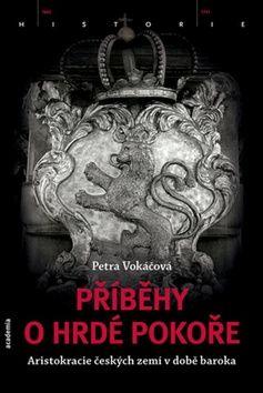 Vokáčová Petra: Příběhy o hrdé pokoře - Aristokracie českých zemí v době baroka cena od 548 Kč
