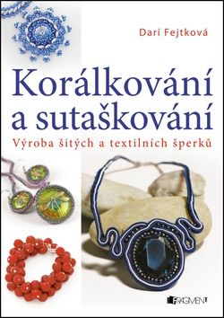 Fejtková Darí: Korálkování a sutaškování - Výroba šitých a textilních šperků cena od 100 Kč